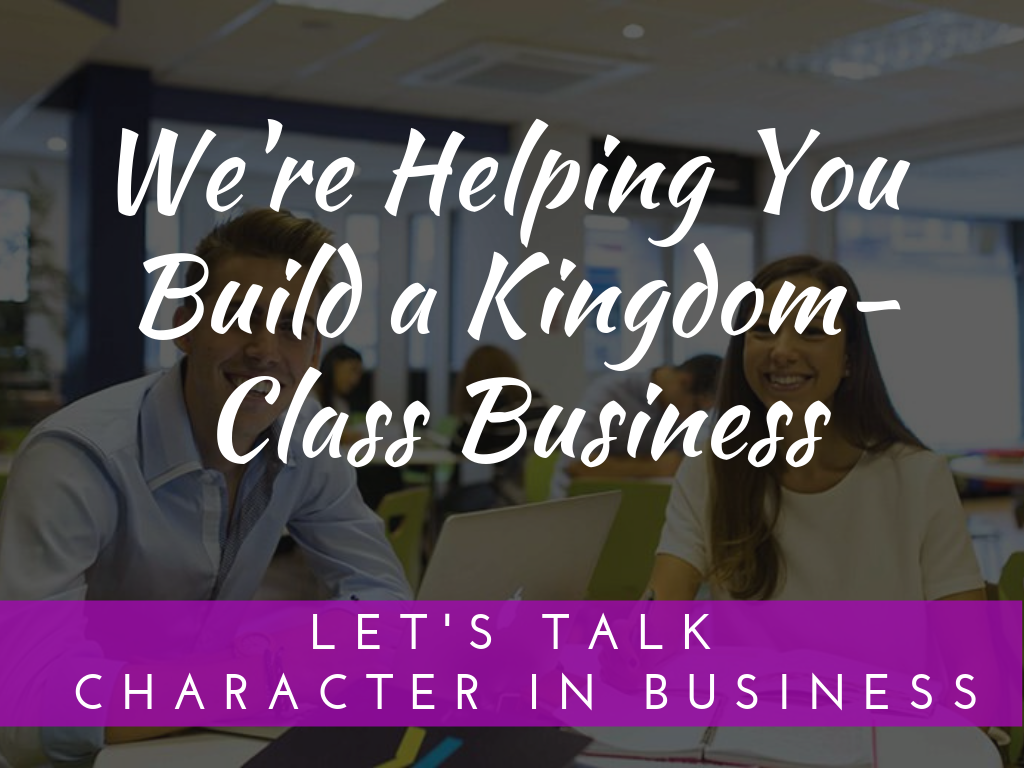 "We're Helping You Build A ""Kingdom-Class Business"""